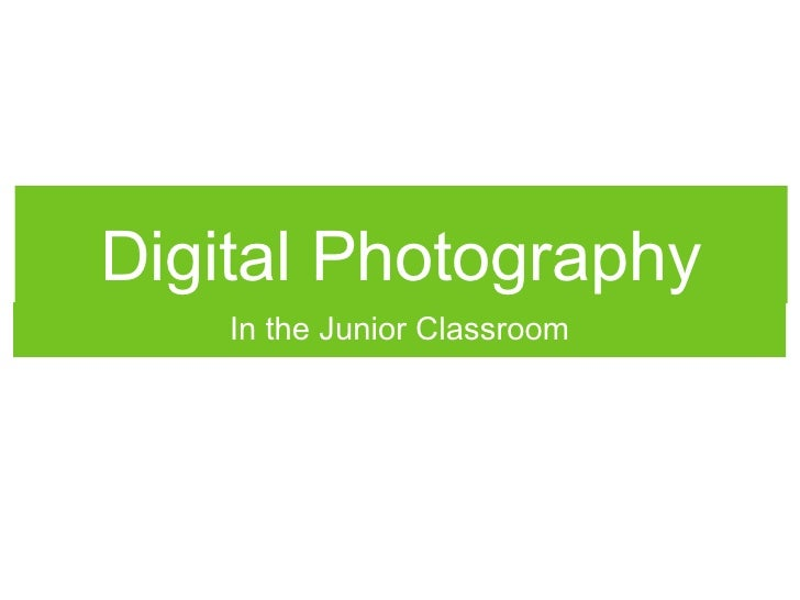 Digital Photography <ul><li>In the Junior Classroom </li></ul>