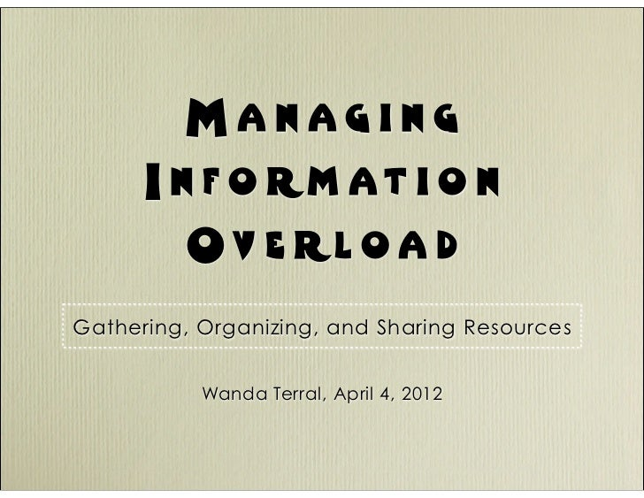 Managing       I n f o rm at i o n          Ov e rloa d Gathering, Organizing, and Sharing Resources              Wanda Te...