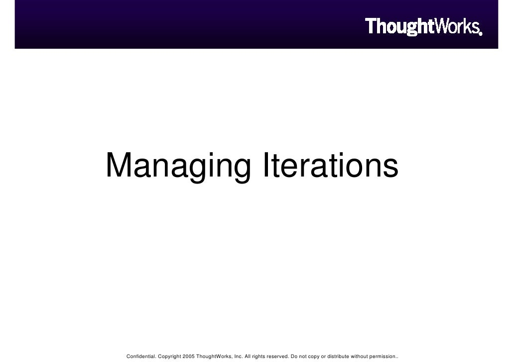 Managing Iterations      Confidential. Copyright 2005 ThoughtWorks, Inc. All rights reserved. Do not copy or distribute wi...