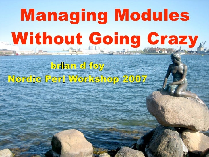 Managing Modules Without Going Crazy         brian d foy Nordic Perl Workshop 2007