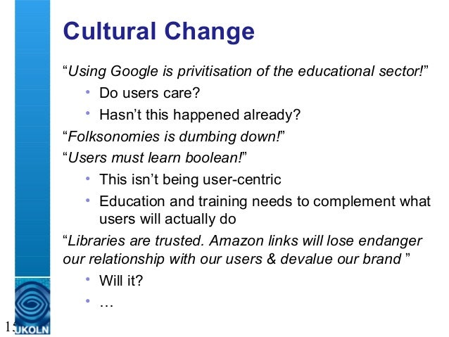 """A centre of expertise in digital information management 15 Cultural Change """"Using Google is privitisation of the education..."""