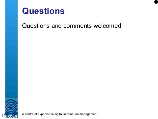 A centre of expertise in digital information management 19 Questions Questions and comments welcomed
