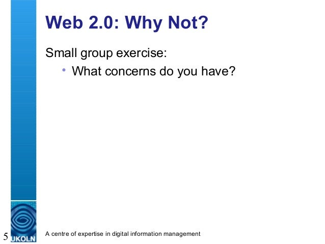 A centre of expertise in digital information management 5 Web 2.0: Why Not? Small group exercise: • What concerns do you h...