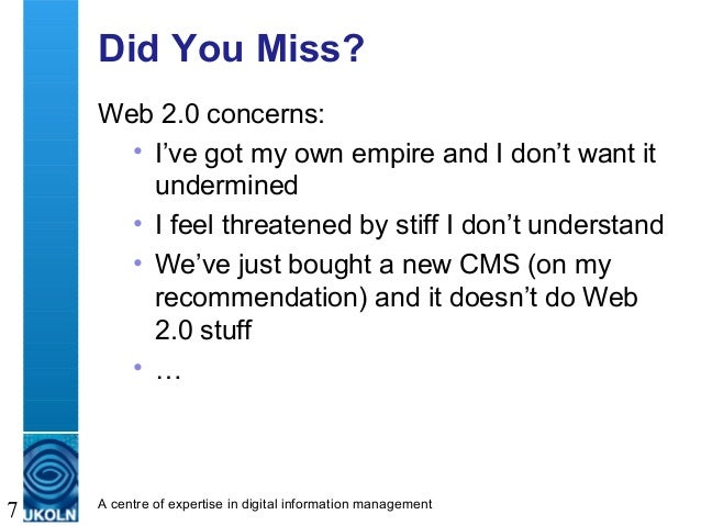 A centre of expertise in digital information management 7 Did You Miss? Web 2.0 concerns: • I've got my own empire and I d...