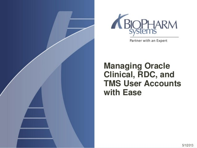 Managing OracleClinical, RDC, andTMS User Accountswith Ease5/1/2013