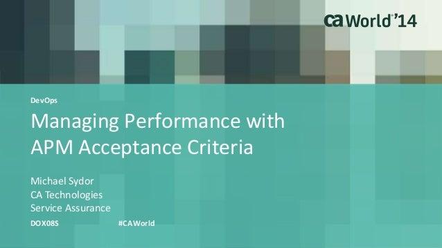 Managing Performance with APM Acceptance Criteria Michael Sydor DOX08S #CAWorld CA Technologies Service Assurance DevOps