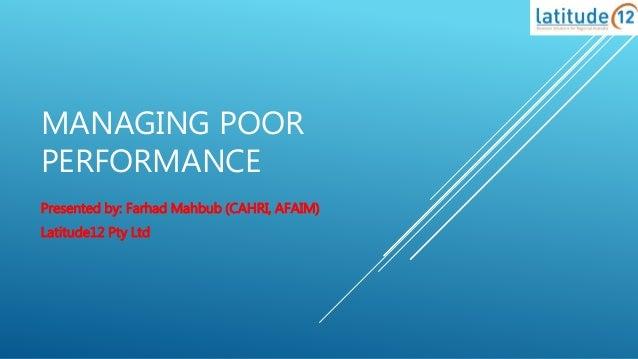 MANAGING POOR PERFORMANCE Presented by: Farhad Mahbub (CAHRI, AFAIM) Latitude12 Pty Ltd