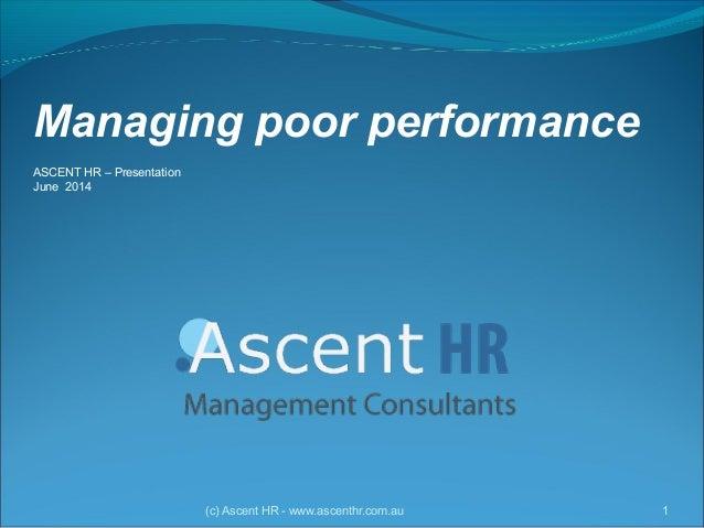 Managing poor performance ASCENT HR – Presentation June 2014 (c) Ascent HR - www.ascenthr.com.au 1