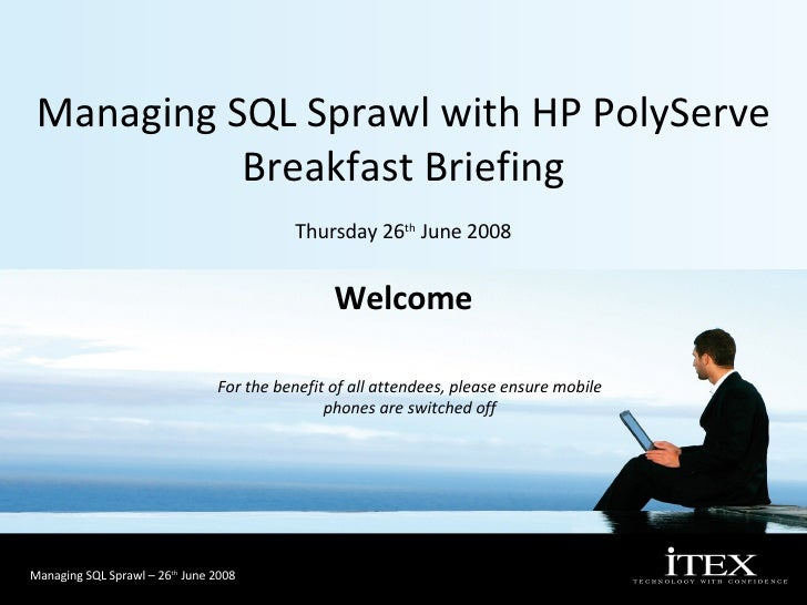 Managing SQL Sprawl with HP PolyServe Breakfast Briefing Thursday 26 th  June 2008 For the benefit of all attendees, pleas...