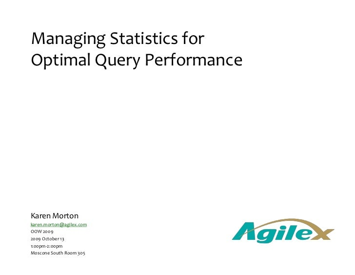 Managing Statistics for Optimal Query Performance Karen Morton [email_address] OOW 2009 2009 October 13 1:00pm-2:00pm Mosc...