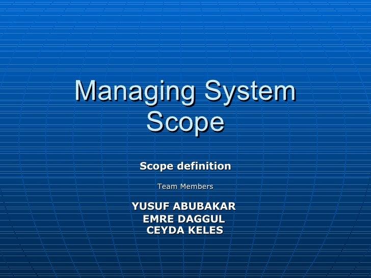Managing System Scope Scope definition Team Members YUSUF ABUBAKAR   EMRE DAGGUL  CEYDA KELES