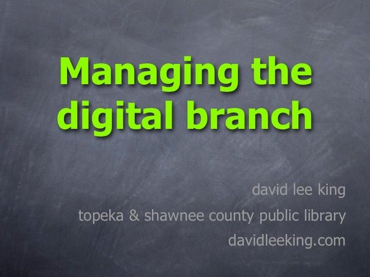 Managing the digital branch                          david lee king  topeka  shawnee county public library                ...