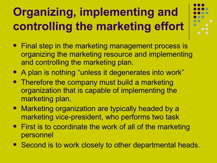 Organizing, implementing and controlling the marketing effort <ul><li>Final step in the marketing management process is or...