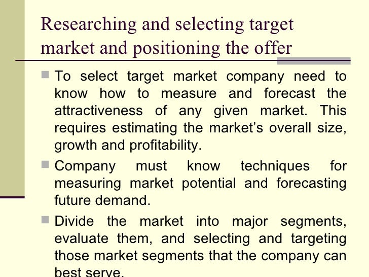 Researching and selecting target market and positioning the offer <ul><li>To select target market company need to know how...