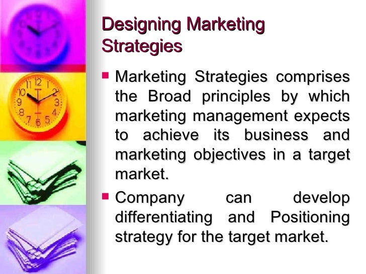 Designing Marketing Strategies <ul><li>Marketing Strategies comprises the Broad principles by which marketing management e...