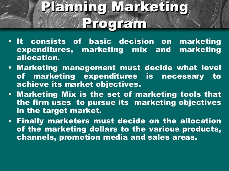 Planning Marketing Program <ul><li>It consists of basic decision on marketing expenditures, marketing mix and marketing al...
