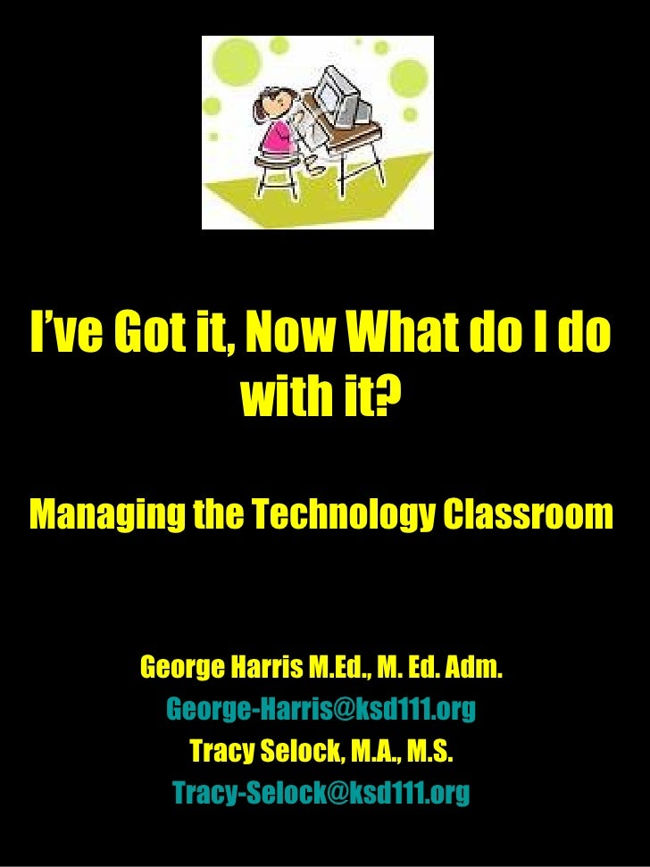 I've Got it, Now What do I do with it? Managing the Technology Classroom George Harris M.Ed., M. Ed. Adm. [email_address] ...