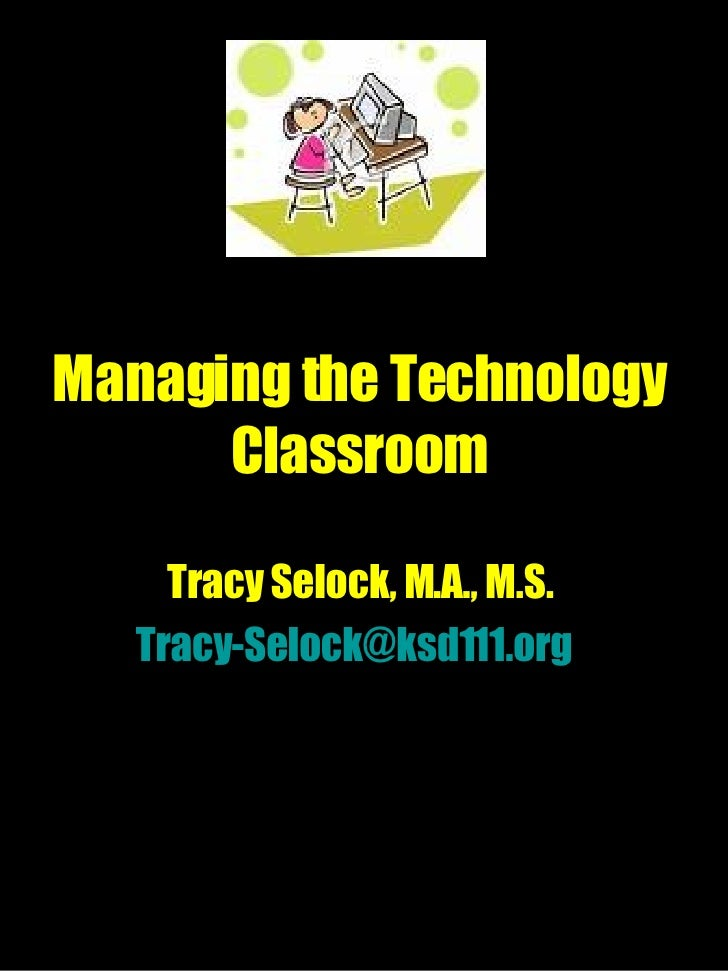 Managing the Technology Classroom Tracy Selock, M.A., M.S. [email_address]