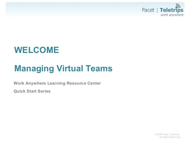 © 2008 Facet   Teletrips. All Rights Reserved. WELCOME Managing Virtual Teams Work Anywhere Learning Resource Center Quick...