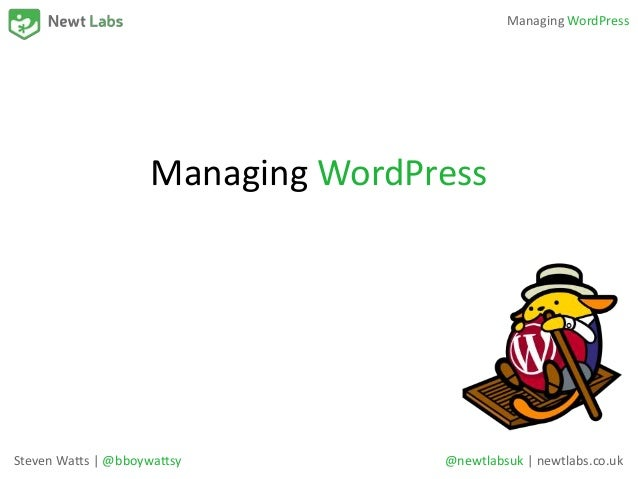 Managing WordPress Managing WordPress Steven Watts | @bboywattsy @newtlabsuk | newtlabs.co.uk