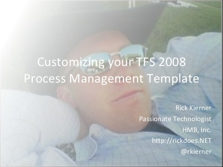 Customizing your TFS 2008 Process Management Template Rick Kierner Passionate Technologist HMB, Inc. http://rickdoes.NET @...
