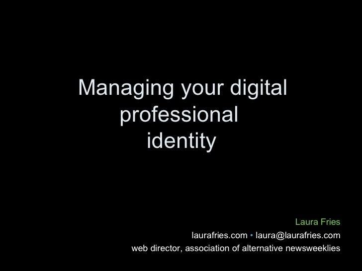 Managing your digital professional  identity Laura Fries laurafries.com  • laura@laurafries.com web director, association...