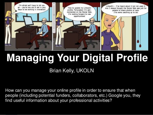 Managing Your Digital Profile    Managing Your Digital Profile                            Brian Kelly, UKOLN    How can yo...