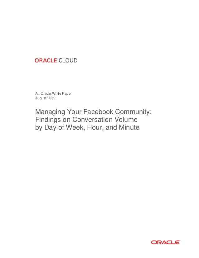 An Oracle White Paper August 2012  Managing Your Facebook Community: Findings on Conversation Volume by Day of Week, Hour,...