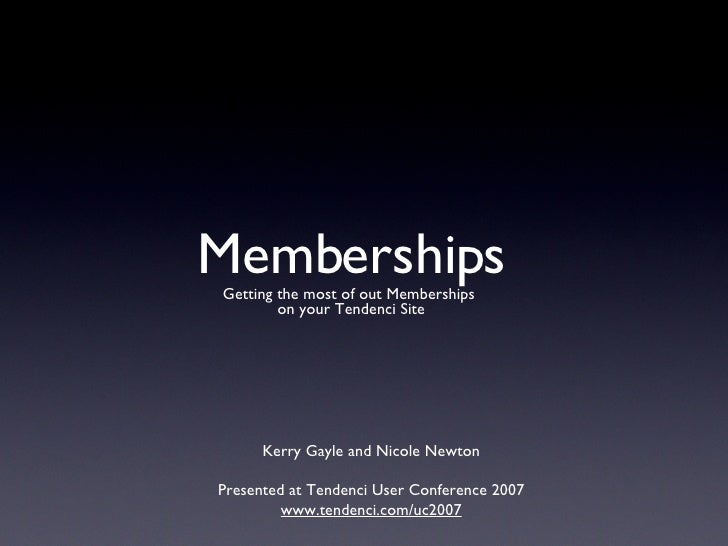 Memberships <ul><li>Getting the most of out Memberships  </li></ul><ul><li>on your Tendenci Site </li></ul>Kerry Gayle and...