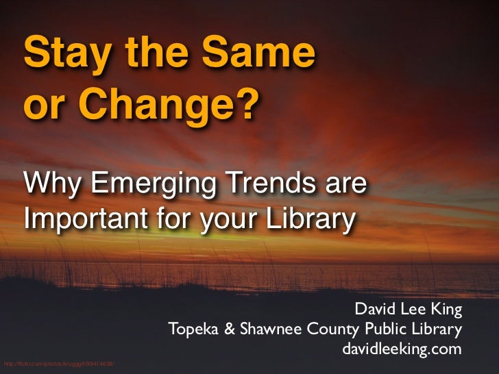 Stay the Same       or Change?       Why Emerging Trends are       Important for your Library                             ...
