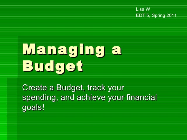 Managing a Budget Create a Budget, track your spending, and achieve your financial goals! Lisa W EDT 5, Spring 2011