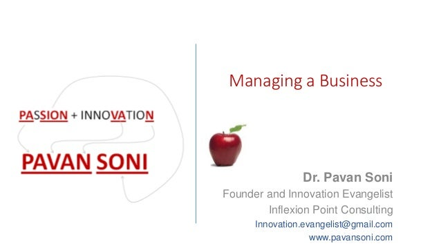 Managing a Business Dr. Pavan Soni Founder and Innovation Evangelist Inflexion Point Consulting Innovation.evangelist@gmai...