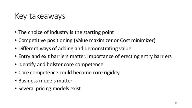 Key takeaways • The choice of industry is the starting point • Competitive positioning (Value maximizer or Cost minimizer)...