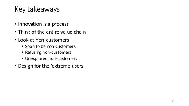 Key takeaways • Innovation is a process • Think of the entire value chain • Look at non-customers • Soon to be non-custome...