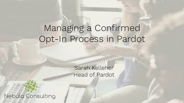 Managing a Confirmed Opt-In Process in Pardot Sarah Kelleher Head of Pardot