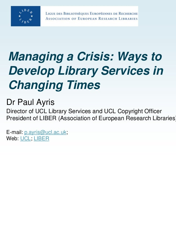 Managing a Crisis: Ways toDevelop Library Services inChanging TimesDr Paul AyrisDirector of UCL Library Services and UCL C...