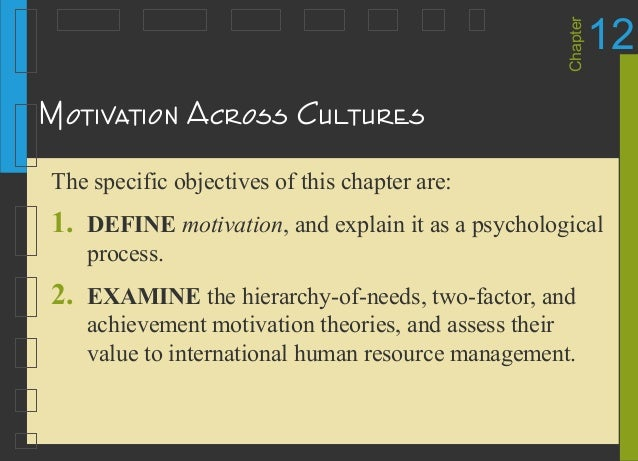 Chapter 12 Motivation Across Cultures The specific objectives of this chapter are: 1. DEFINE motivation, and explain it as...