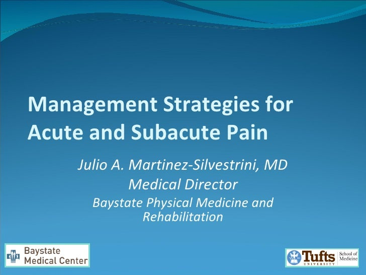 Management Strategies for Acute and Subacute Pain Julio A. Martinez-Silvestrini, MD Medical Director Baystate Physical Med...