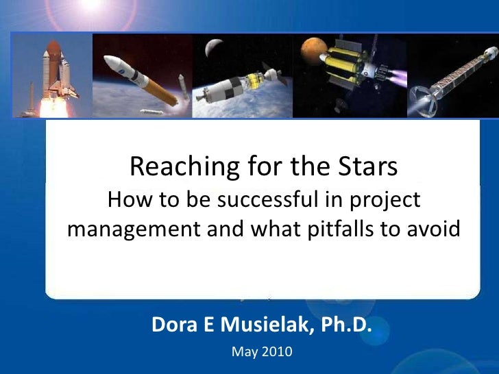Reaching for the StarsHow to be successful in project management and what pitfalls to avoid<br />Dora E Musielak, Ph.D.<br...