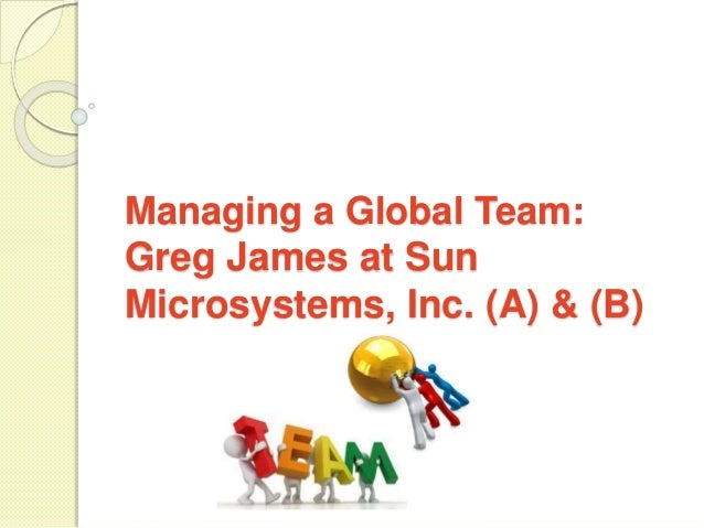 ?managing a global team: greg james at sun microsystems inc. essay Sun microsystems case study - managing a global team: greg james at sun microsystems, inc.