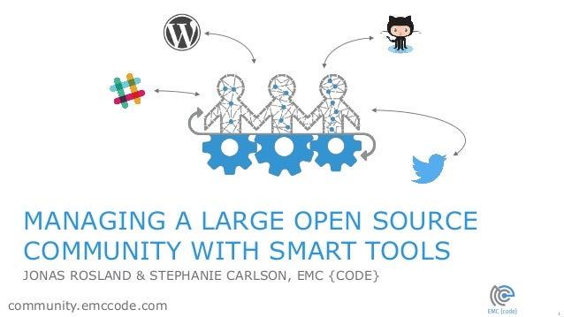 1 community.emccode.com MANAGING A LARGE OPEN SOURCE COMMUNITY WITH SMART TOOLS JONAS ROSLAND & STEPHANIE CARLSON, EMC {CO...