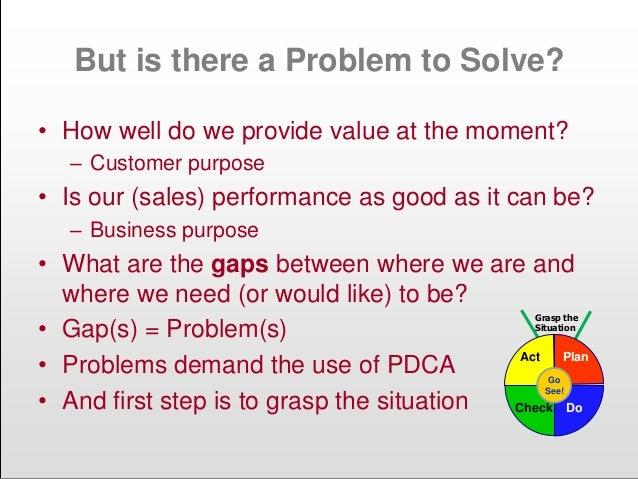 But is there a Problem to Solve? • How well do we provide value at the moment? – Customer purpose • Is our (sales) perform...