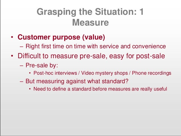 Grasping the Situation: 1 Measure • Customer purpose (value) – Right first time on time with service and convenience • Dif...