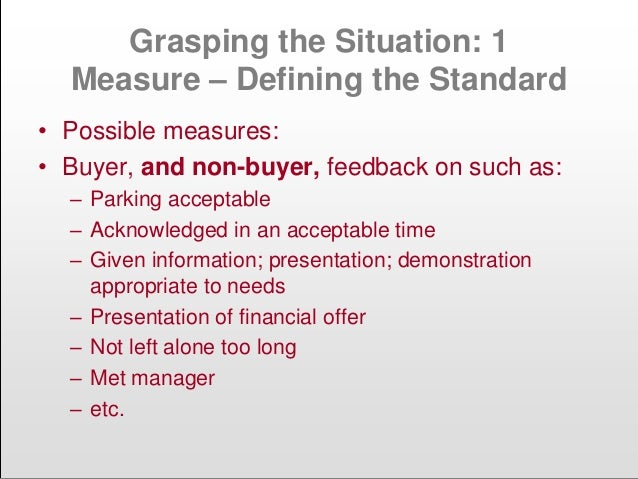 Grasping the Situation: 1 Measure – Defining the Standard • Possible measures: • Buyer, and non-buyer, feedback on such as...