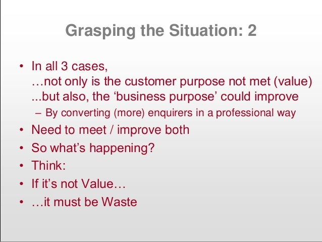 """Grasping the Situation: 2 • In all 3 cases, …not only is the customer purpose not met (value) ...but also, the """"business p..."""