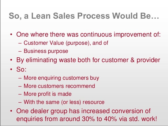 So, a Lean Sales Process Would Be… • One where there was continuous improvement of: – Customer Value (purpose), and of – B...