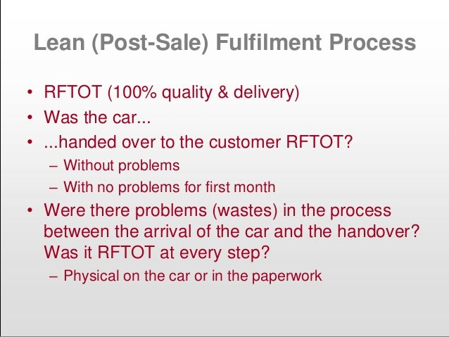 Lean (Post-Sale) Fulfilment Process • RFTOT (100% quality & delivery) • Was the car... • ...handed over to the customer RF...