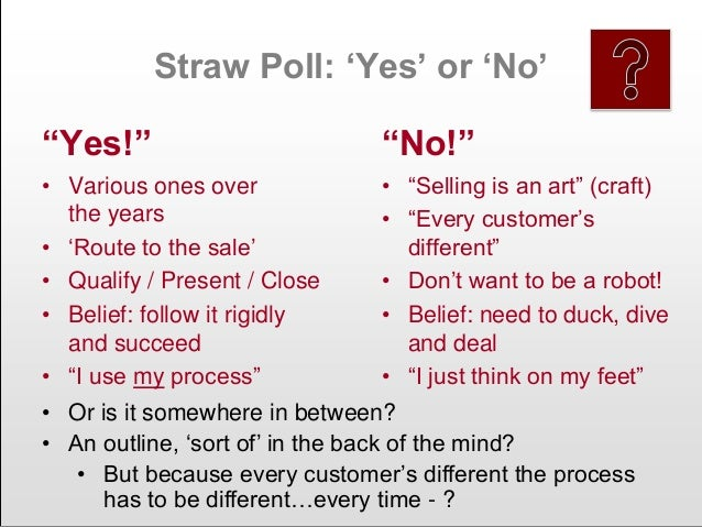 """Straw Poll: """"Yes"""" or """"No"""" """"Yes!"""" • Various ones over the years • """"Route to the sale"""" • Qualify / Present / Close • Belief:..."""