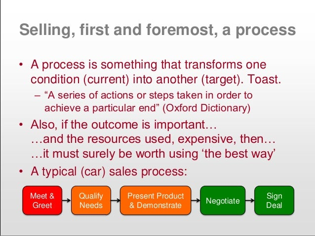 Selling, first and foremost, a process • A process is something that transforms one condition (current) into another (targ...