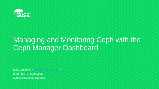 Managing and Monitoring Ceph with the Ceph Manager Dashboard Lenz Grimmer <lgrimmer@suse.com> Engineering Team Lead SUSE E...